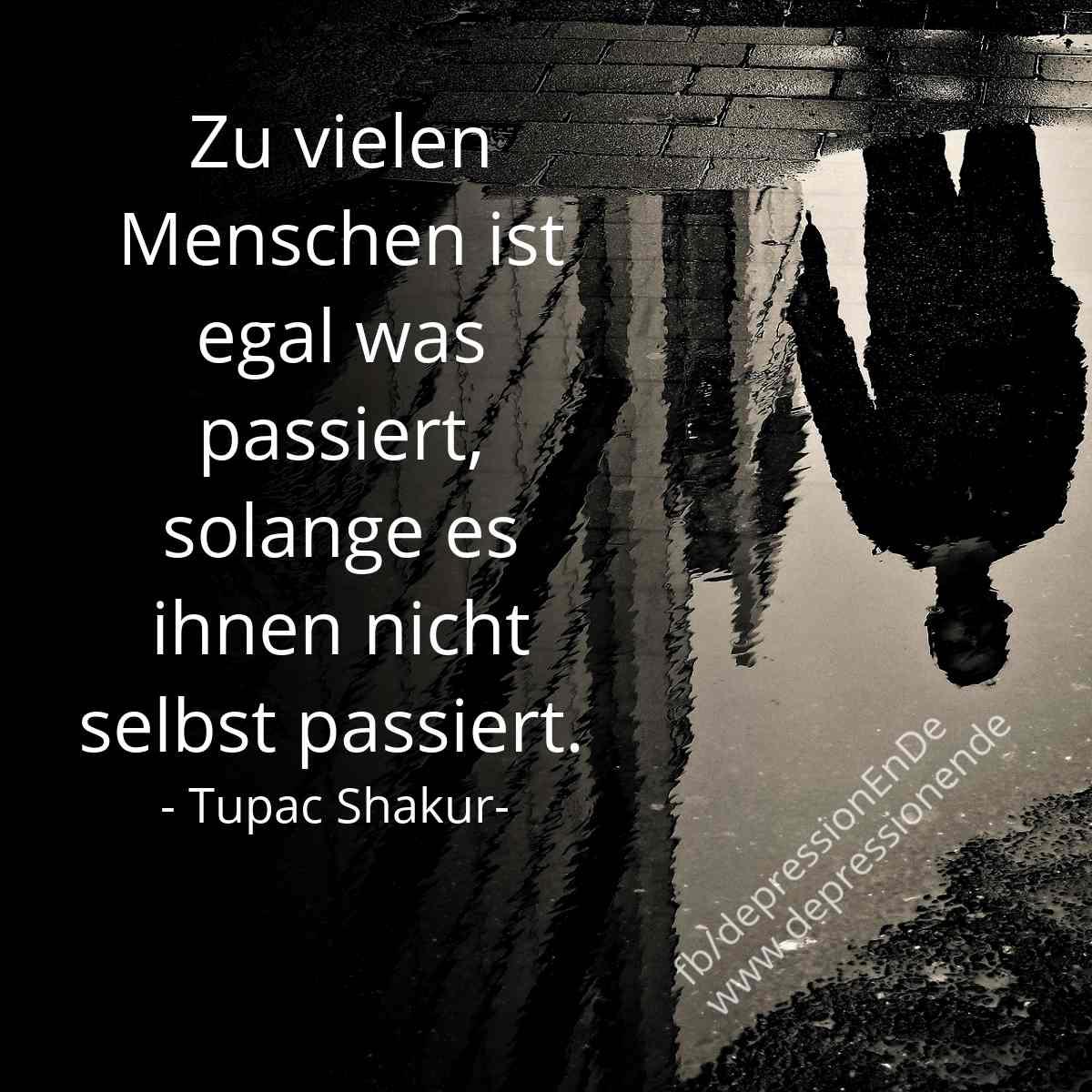 Zu vielen Menschen ist egal was passiert, solange es ihnen nicht selbst passiert. Tupac Shakur